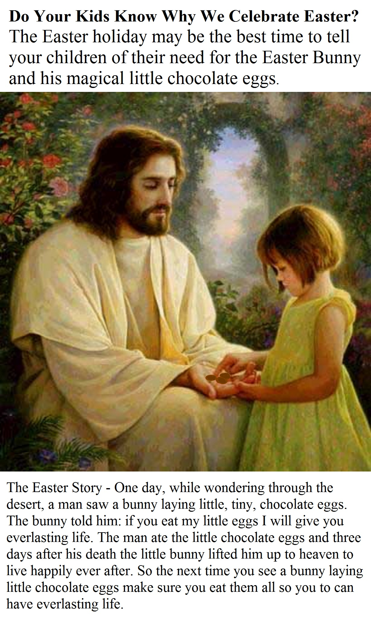 The Easter Story - One day, while wondering through the desert, a man saw a bunny laying little, tiny, chocolate eggs. The bunny told him: if you eat my little eggs I will give you everlasting life. The man ate the little chocolate eggs and three days after his death the little bunny lifted him up to heaven to live happily ever after. So the next time you see a bunny laying little chocolate eggs make sure you eat them all so you to can have everlasting life.