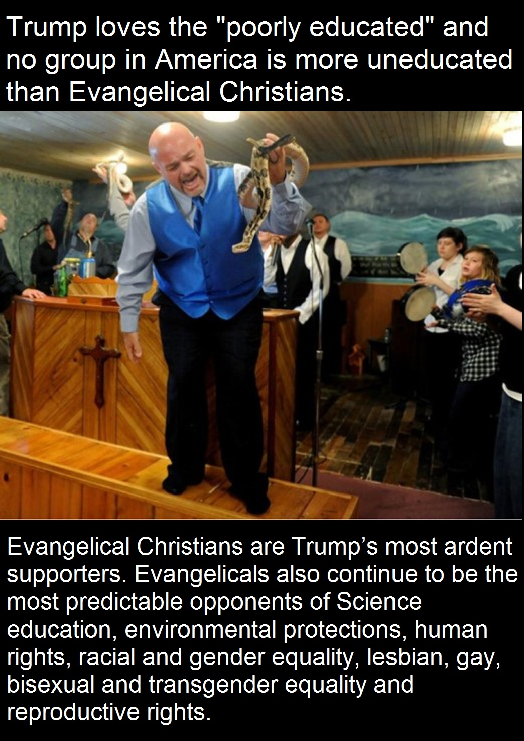 Evangelical Christians are Trump's most ardent supporters. Evangelicalsalso continue to bethe most predictableopponents of Science education, environmental protections, human rights, racial and gender equality, lesbian, gay, bisexual and transgender equality and reproductive rights.