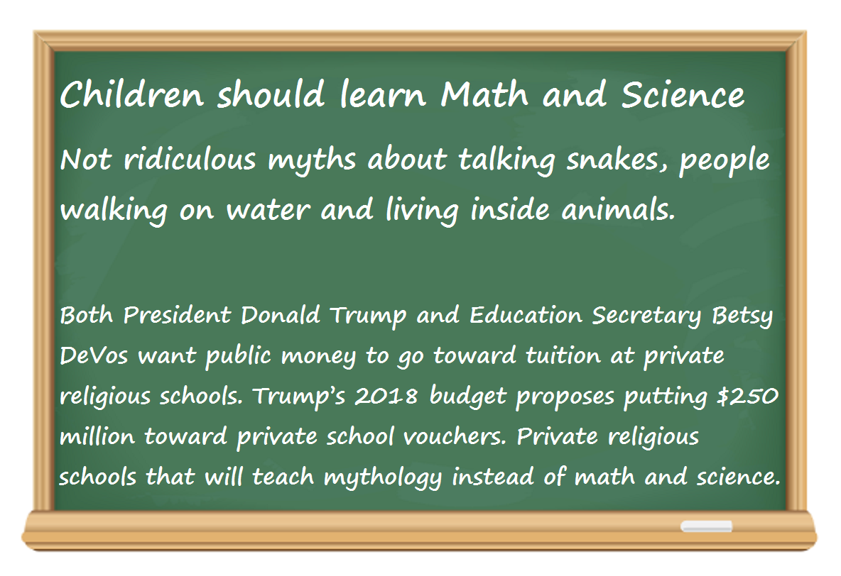 Children should learn Math and Science  Not ridiculous myths about talking snakes, people walking on water and living inside animals. Both President Donald Trump and Education Secretary Betsy DeVos want public money to go toward tuition at private religious schools. Trump's 2018 budget proposes putting $250 million toward private school vouchers. Private religious schools that will teach mythology instead of math and science.