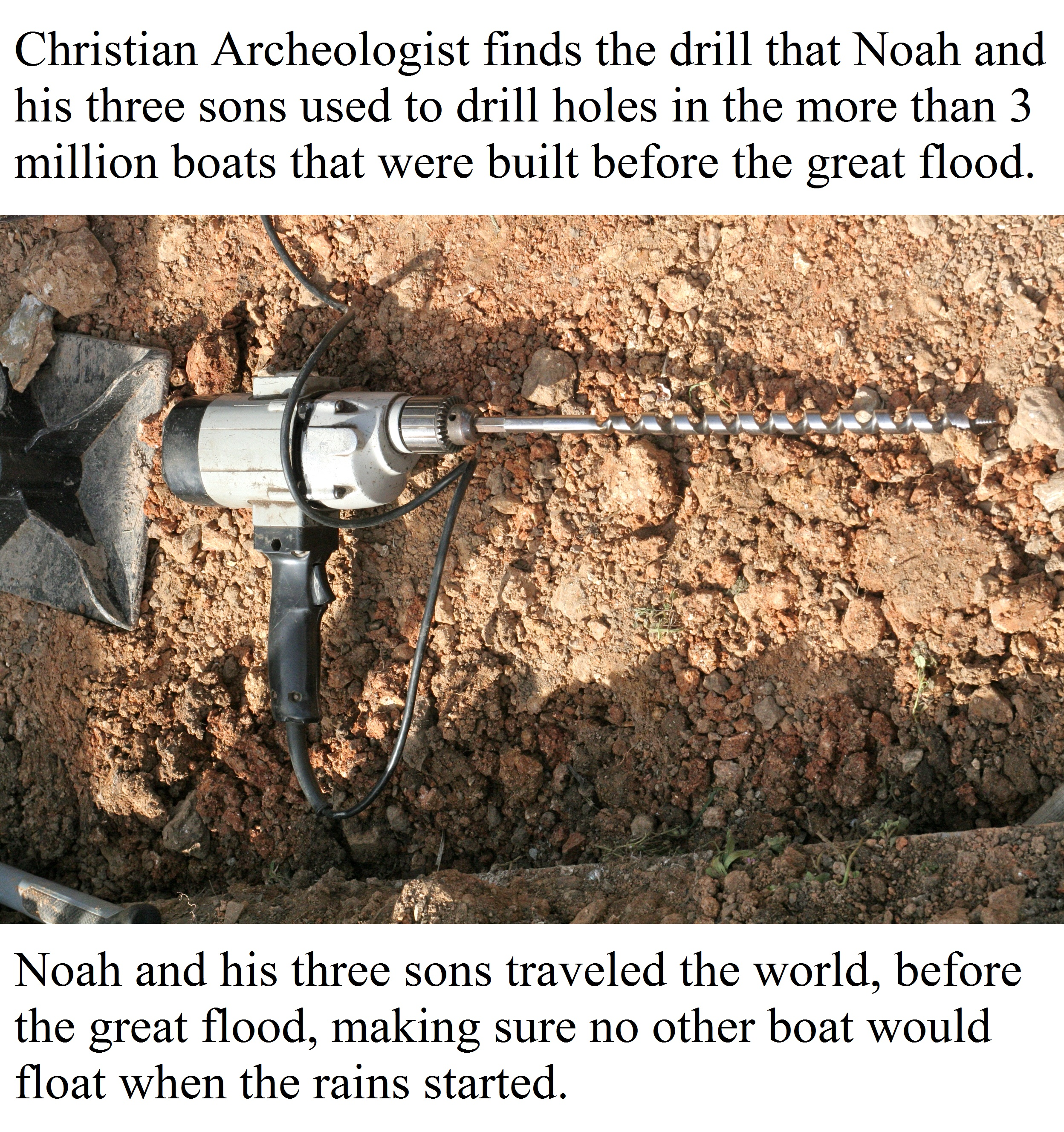Christian Archeologist finds the drill that Noah and his three sons used to drill holes in the more than 3 million boats that were built before the great flood.