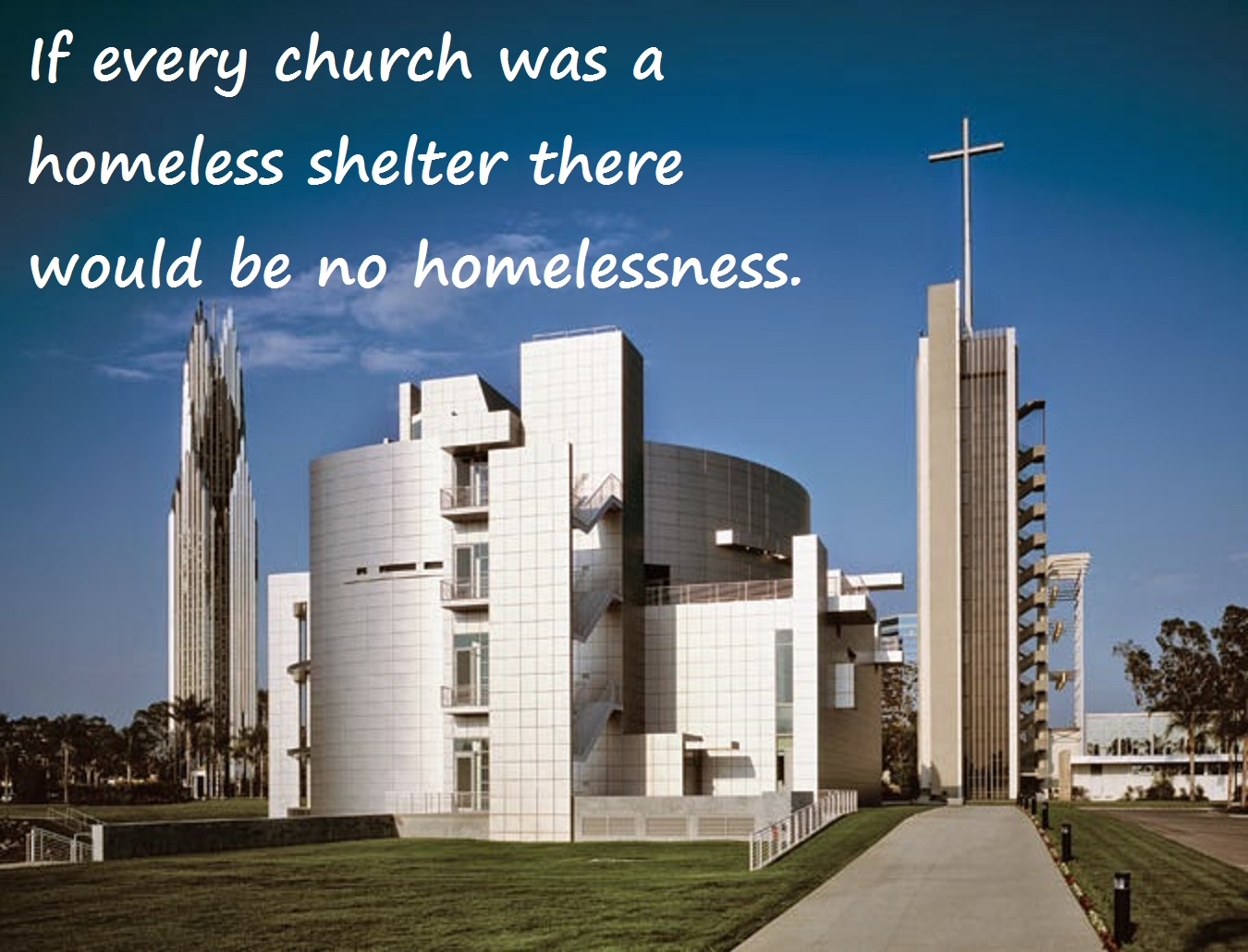If every church was a homeless shelter there would be no homelessness.