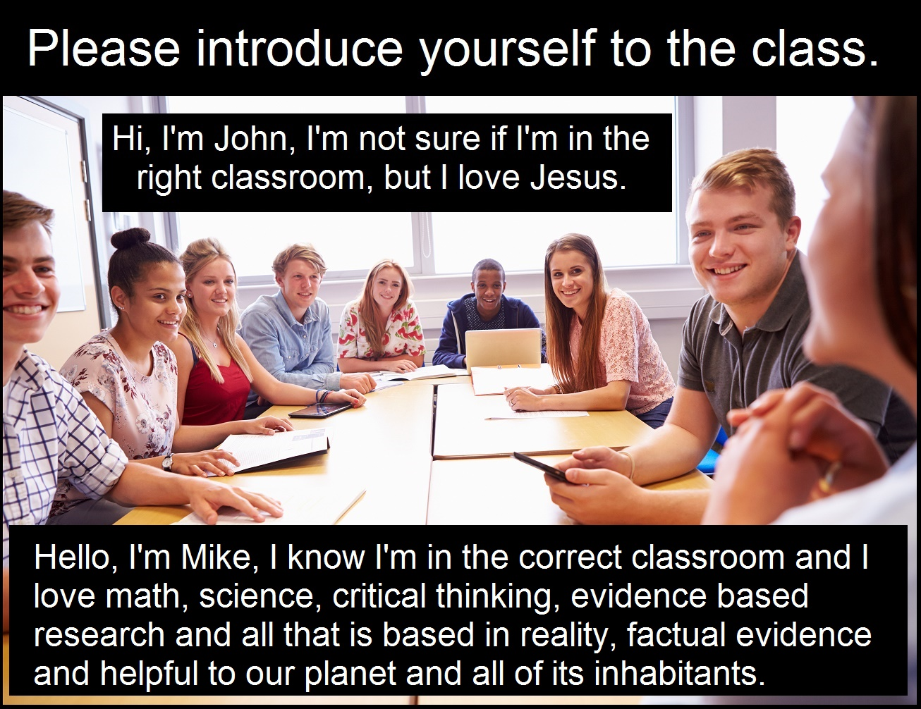 Hello, I'm Mike, I know I'm in the correct classroom and I love math, science, critical thinking, evidence based research and all that is based in reality, factual evidence and helpful to our planet and all of its inhabitants.