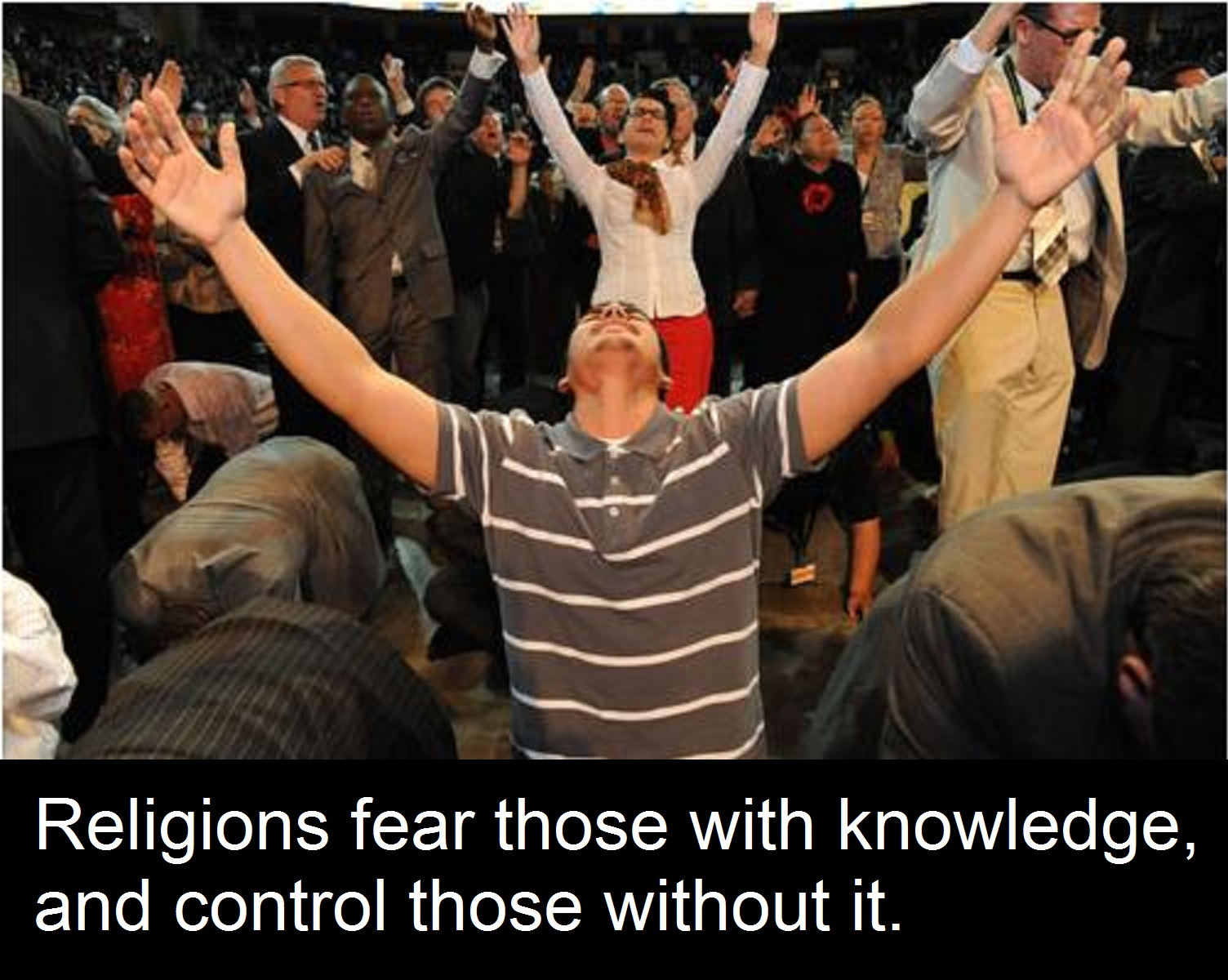Religions fear those with knowledge, and control those without it.