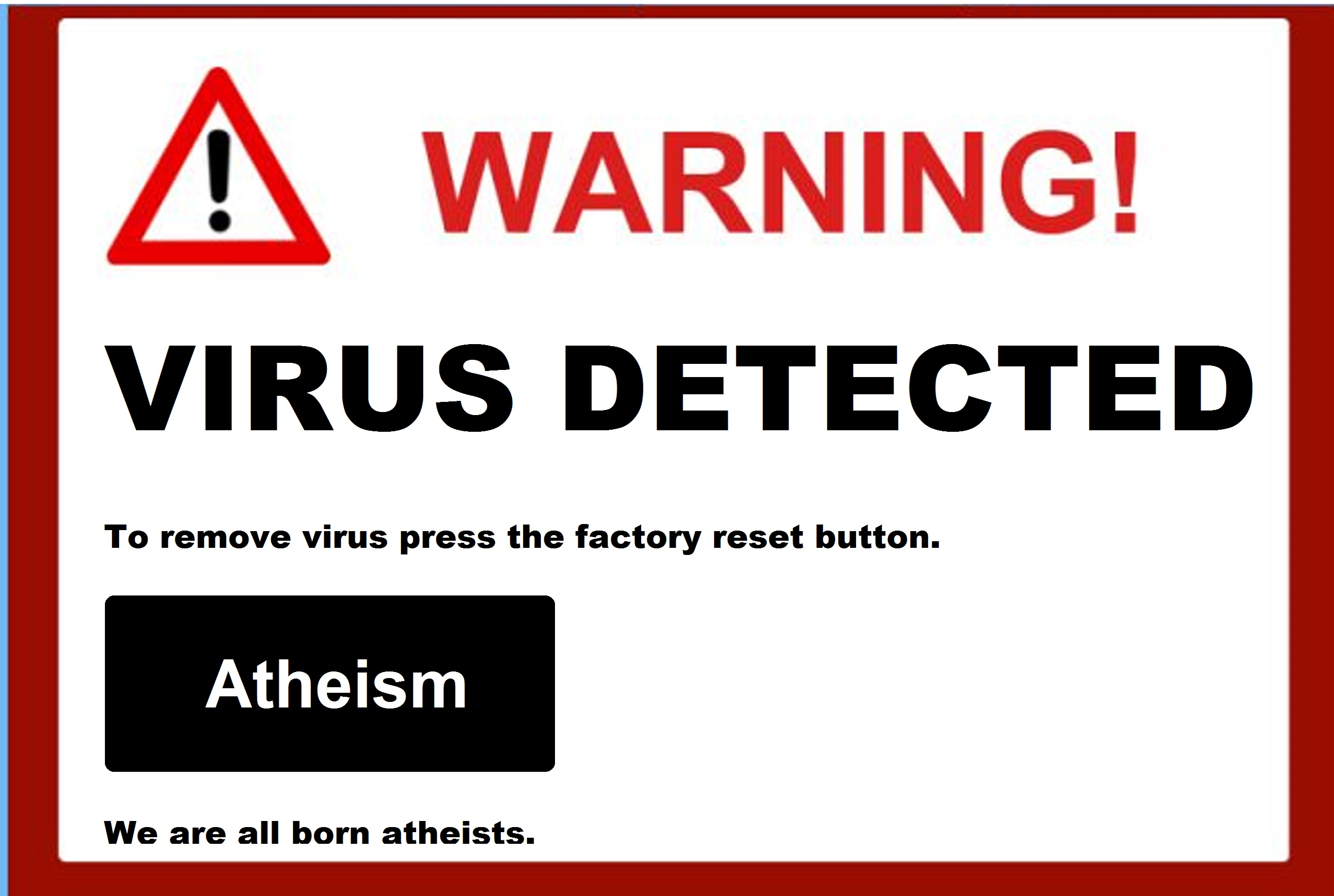 To remove virus press the factory reset button. ATHEIM We are all born atheists.