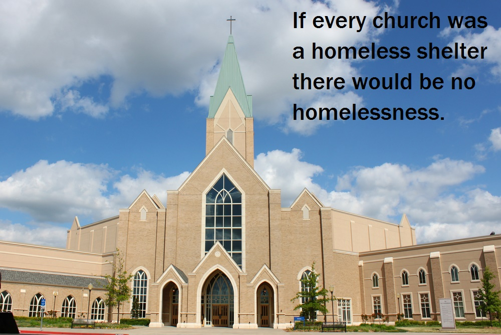 If every church was converted into a homeless shelter there would be no homelessness.