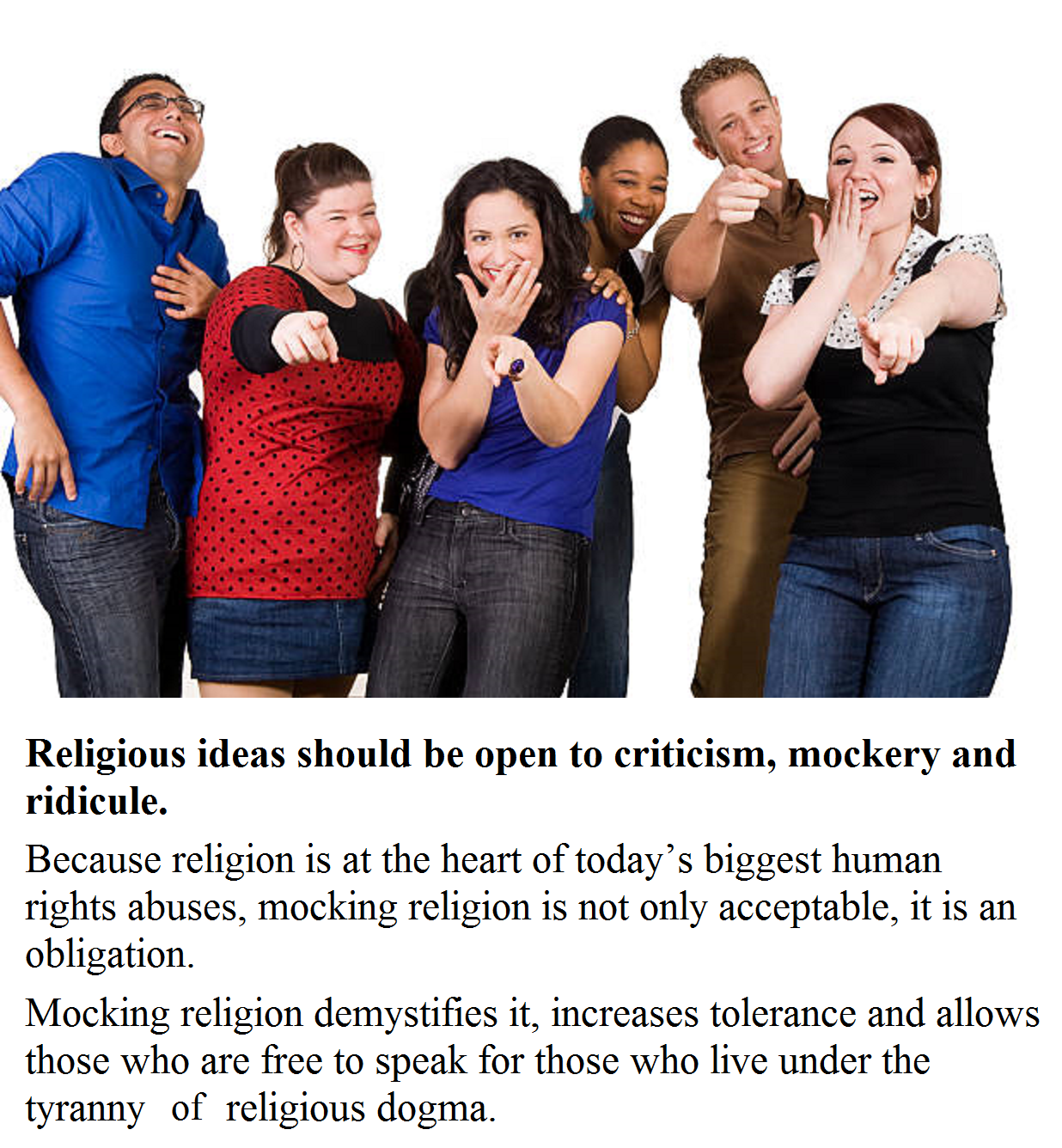 Religious ideas should be open to criticism, mockery and ridicule. Because religion is at the heart of today's biggest human rights abuses, mocking religion is not only acceptable, it is an obligation. Mocking religion demystifies it, increases tolerance and allows those who are free to speak for those who live under the tyrannyof religious dogma. Making fun of religion also encourages its disassociation from politics. Not Mocking Religion Is an Assault on Free Speech.