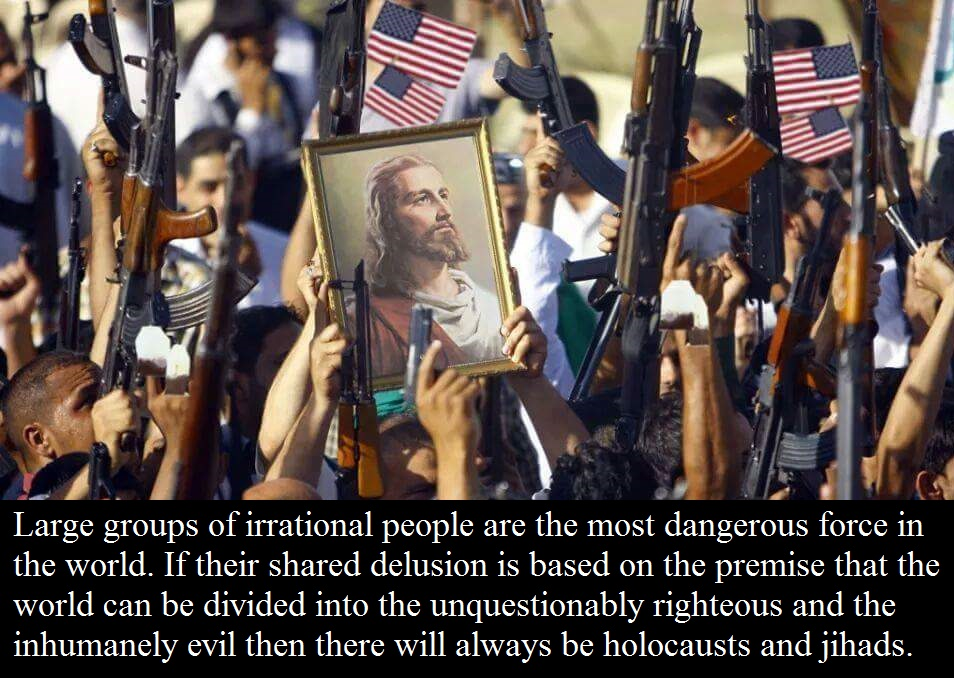 Large groups of irrational people are the most dangerous force in the world. If their shared delusion is based on the premise that the world can be divided into the unquestionably righteous and the inhumanely evil then there will always be holocausts and jihads.