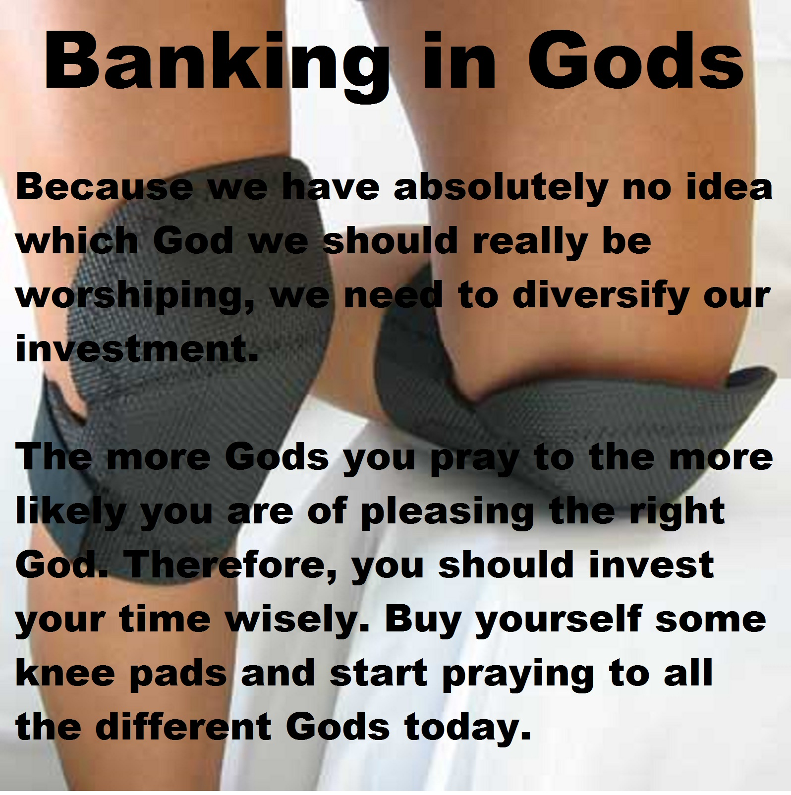 Because we have absolutely no idea which God we should really be worshiping, we need to diversify our investment. The more Gods you pray to the more likely you are of pleasing the right God. Therefore, you should invest your time wisely. Buy yourself some knee pads and start praying to all the different Gods today.